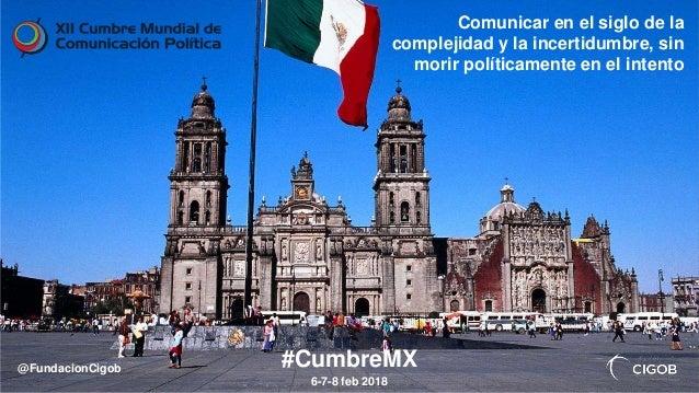 Comunicar en el siglo de la complejidad y la incertidumbre, sin morir políticamente en el intento #CumbreMX 6-7-8 feb 2018...