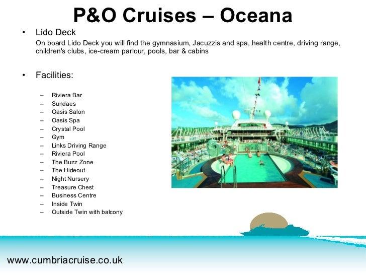 <ul><li>Lido Deck </li></ul><ul><li>On board Lido Deck you will find the gymnasium, Jacuzzis and spa, health centre, drivi...