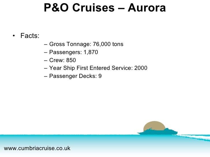 P&O Cruises – Aurora <ul><li>Facts:  </li></ul><ul><ul><ul><ul><li>Gross Tonnage: 76,000 tons </li></ul></ul></ul></ul><ul...