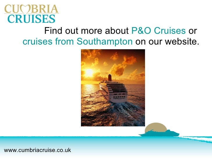 <ul><li>Find out more about  P&O Cruises  or  cruises from Southampton  on our website.  </li></ul>