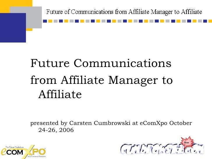 <ul><li>Future Communications  </li></ul><ul><li>from Affiliate Manager to Affiliate </li></ul><ul><li>presented by Carste...