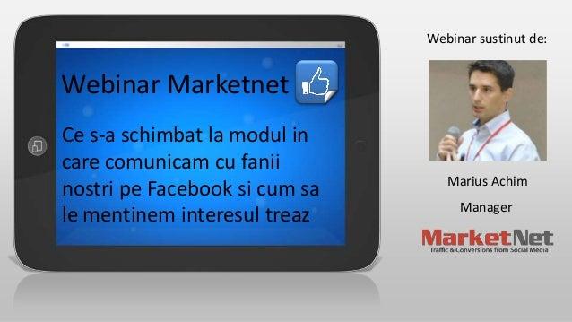 Webinar sustinut de:  Webinar Marketnet Ce s-a schimbat la modul in care comunicam cu fanii nostri pe Facebook si cum sa l...