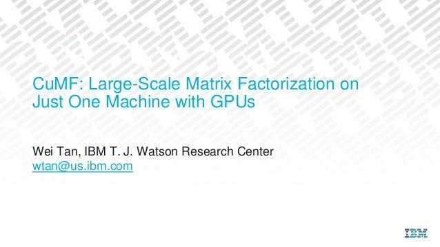 Wei Tan, IBM T. J. Watson Research Center wtan@us.ibm.com CuMF: Large-Scale Matrix Factorization on Just One Machine with ...