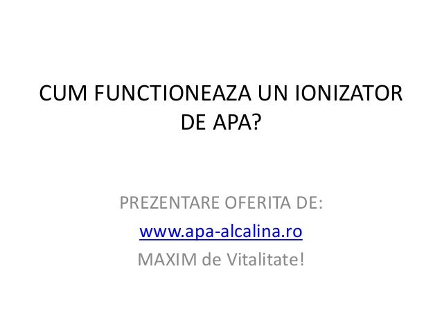 CUM FUNCTIONEAZA UN IONIZATOR           DE APA?      PREZENTARE OFERITA DE:        www.apa-alcalina.ro        MAXIM de Vit...
