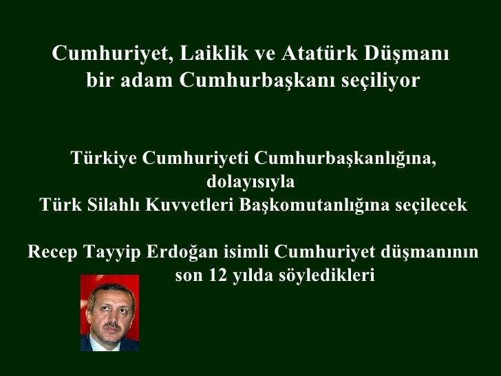 Cumhuriyet, Laiklik ve Atatürk Düşmanı  bir adam Cumhurbaşkanı seçiliyor Türkiye Cumhuriyeti Cumhurbaşkanlığına, dolayısıy...