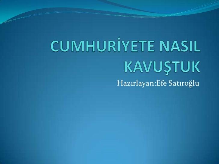 CUMHURİYETE NASIL KAVUŞTUK<br />Hazırlayan:Efe Satıroğlu<br />