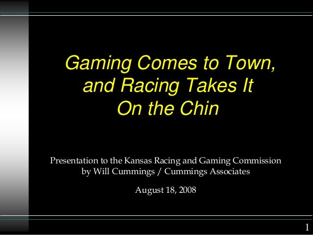 Gaming Comes to Town, and Racing Takes It On the Chin Presentation to the Kansas Racing and Gaming Commission by Will Cumm...