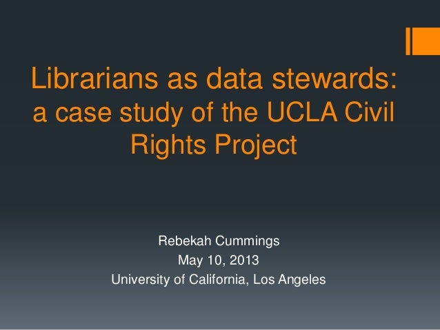 Librarians as data stewards:a case study of the UCLA CivilRights ProjectRebekah CummingsMay 10, 2013University of Californ...