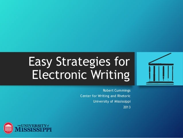 Easy Strategies for Electronic Writing Robert Cummings Center for Writing and Rhetoric University of Mississippi 2013