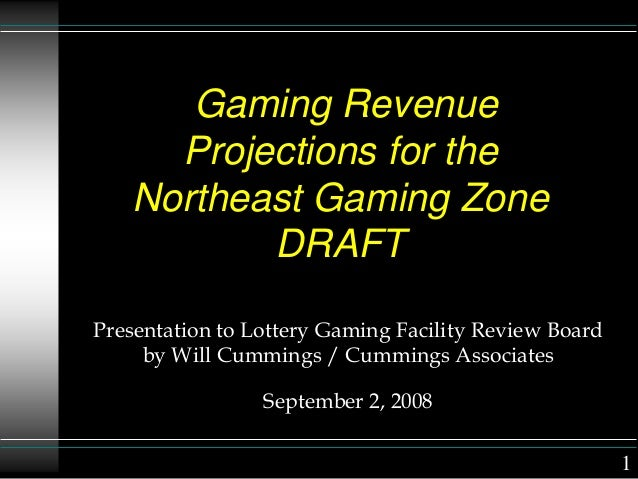 Gaming Revenue Projections for the Northeast Gaming Zone DRAFT Presentation to Lottery Gaming Facility Review Board by Wil...