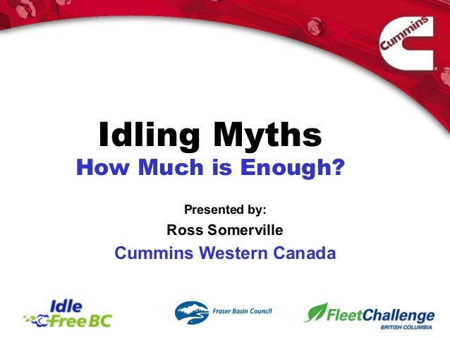 Idling Myths How Much is Enough? Presented by: Ross Somerville Cummins Western Canada