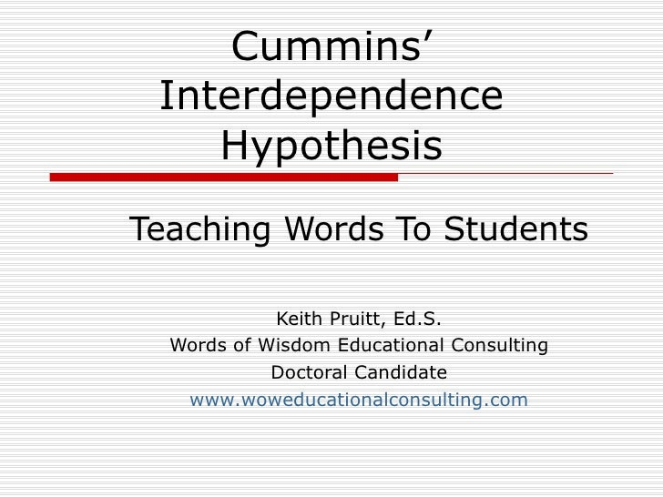 Cummins' Interdependence Hypothesis Teaching Words To Students Keith Pruitt, Ed.S. Words of Wisdom Educational Consulting ...