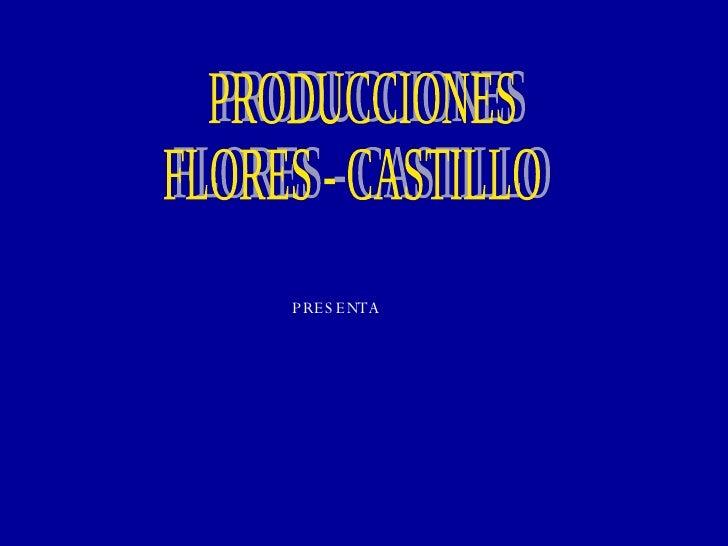 PRODUCCIONES FLORES - CASTILLO PRESENTA