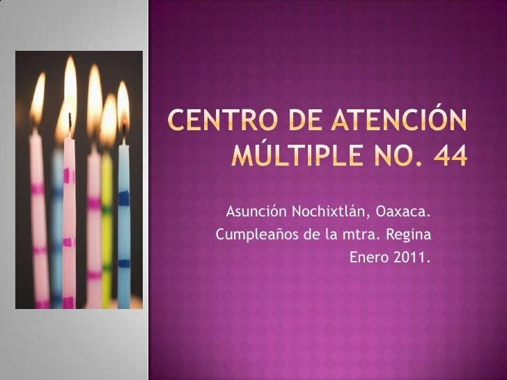 CENTRO DE ATENCIÓN MÚLTIPLE No. 44<br />Asunción Nochixtlán, Oaxaca.<br />Cumpleaños de la mtra. Regina<br />Enero 2011.<b...