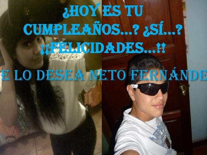 ¿Hoy es tu   Cumpleaños...? ¿Sí...?     ¡¡Felicidades...!!Te lo desea Neto Fernánde