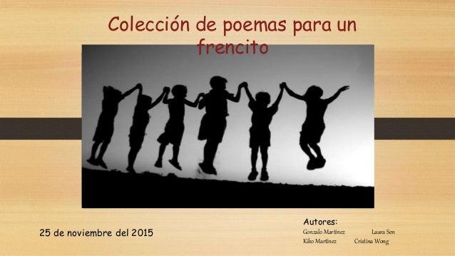 Autores: Gonzalo Martínez Laura Sen Kiko Martínez Cristina Wong Colección de poemas para un frencito 25 de noviembre del 2...