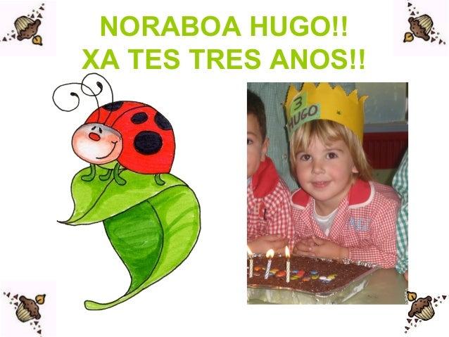 NORABOA HUGO!! XA TES TRES ANOS!!