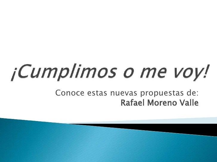 ¡Cumplimos o me voy!<br />Conoce estas nuevas propuestas de:Rafael Moreno Valle<br />