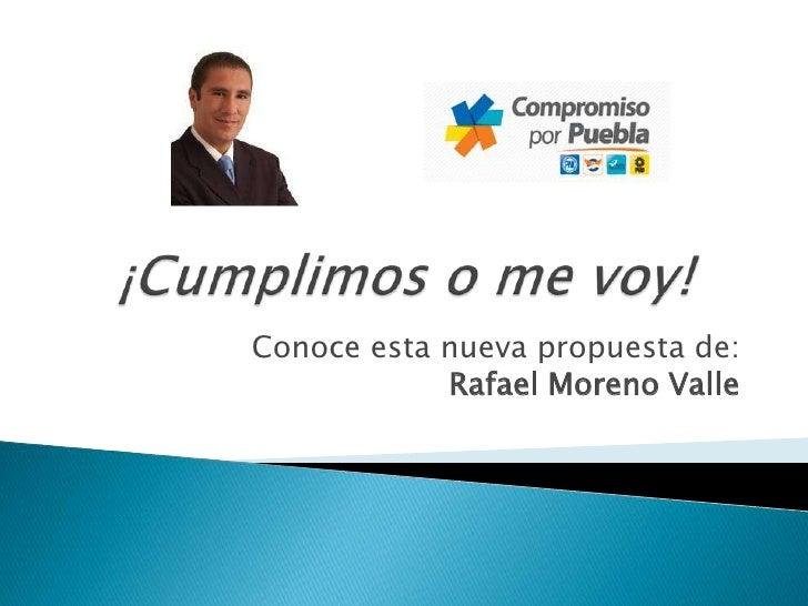 ¡Cumplimos o me voy!<br />Conoce esta nueva propuesta de:Rafael Moreno Valle<br />