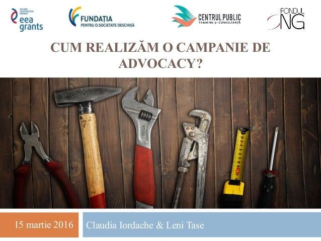 CUM REALIZĂM O CAMPANIE DE ADVOCACY? Claudia Iordache & Leni Tase15 martie 2016
