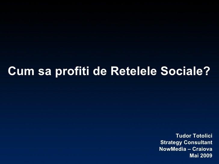 Cum sa profiti de Retelele Sociale? Tudor Totolici Strategy Consultant NowMedia – Craiova Mai 2009