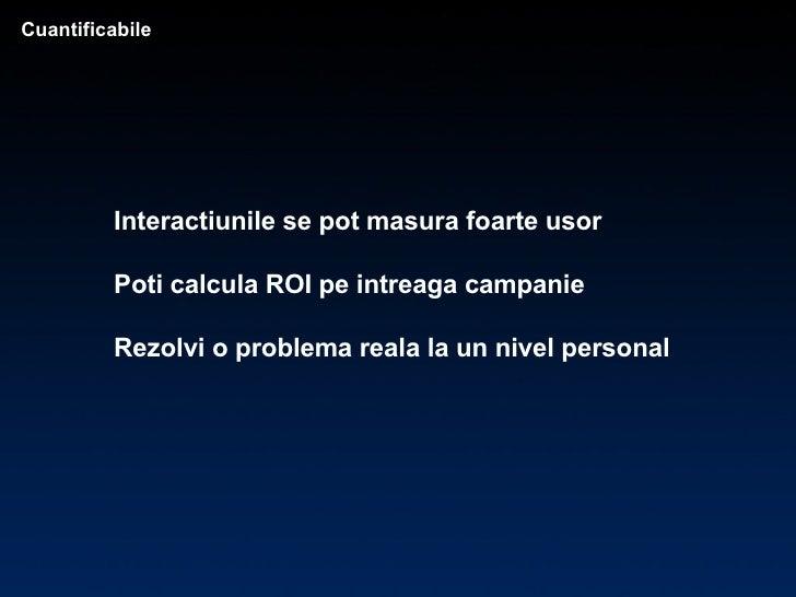 Interactiunile se pot masura foarte usor Poti calcula ROI pe intreaga campanie Rezolvi o problema reala la un nivel person...