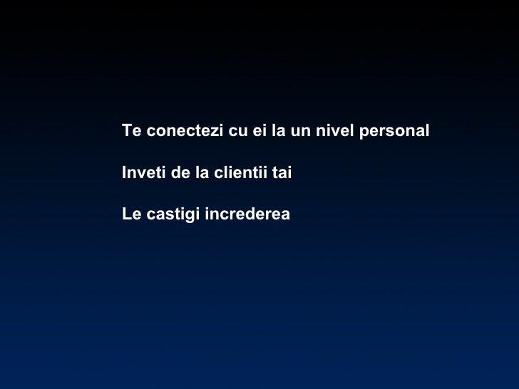 Te conectezi cu ei la un nivel personal  Inveti de la clientii tai  Le castigi increderea
