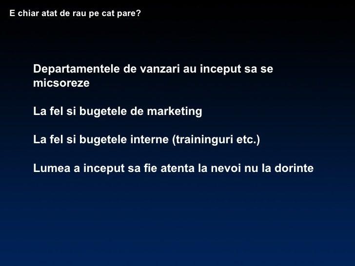 Departamentele de vanzari au inceput sa se micsoreze La fel si bugetele de marketing La fel si bugetele interne (trainingu...