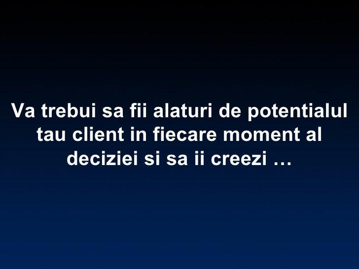 Va trebui sa fii alaturi de potentialul tau client in fiecare moment al deciziei si sa ii creezi …