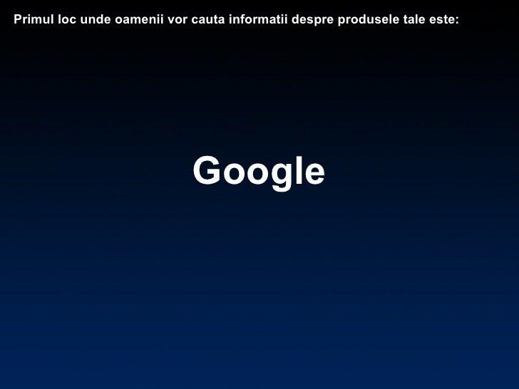 Google Primul loc unde oamenii vor cauta informatii despre produsele tale este: