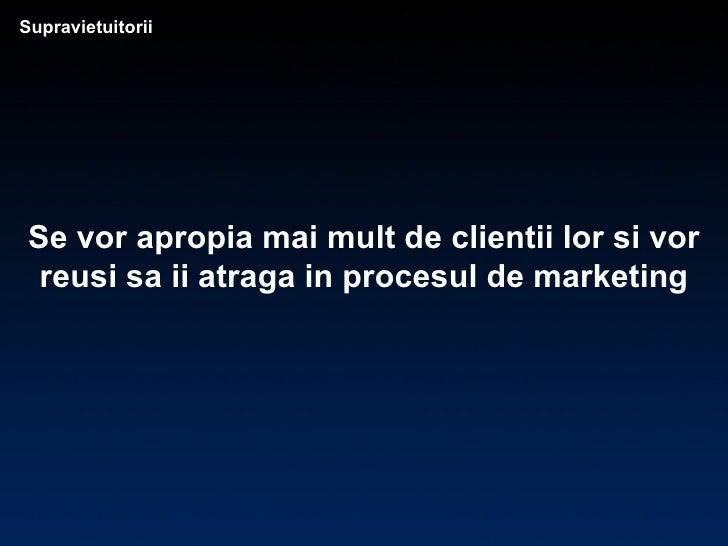Supravietuitorii Se vor apropia mai mult de clientii lor si vor reusi sa ii atraga in procesul de marketing