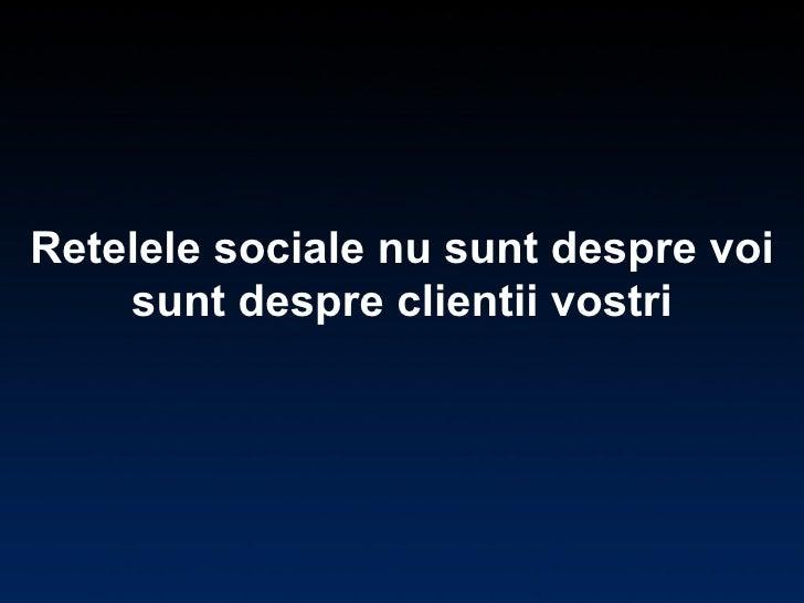 Retelele sociale nu sunt despre voi sunt despre clientii vostri