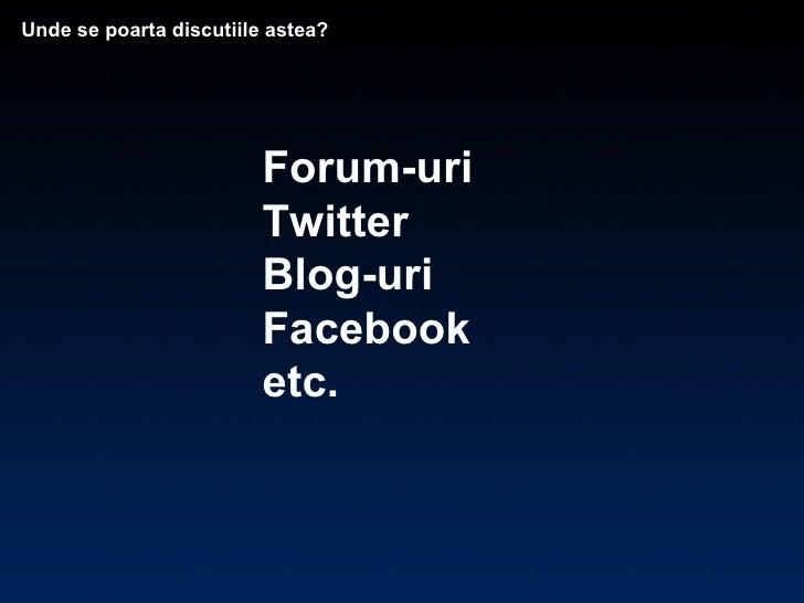 Unde se poarta discutiile astea? Forum-uri Twitter Blog-uri Facebook etc.