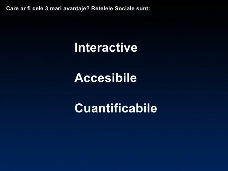 Interactive Accesibile Cuantificabile Care ar fi cele 3 mari avantaje? Retelele Sociale sunt:
