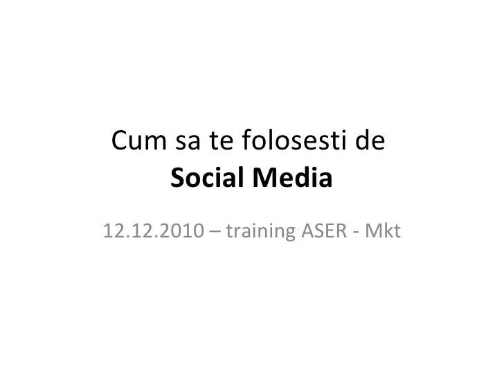 Cum sa te folosesti de  Social Media 12.12.2010 – training ASER - Mkt