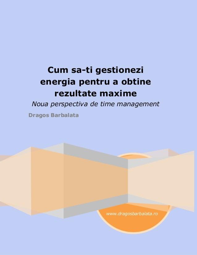www.dragosbarbalata.ro Cum sa-ti gestionezi energia pentru a obtine rezultate maxime Noua perspectiva de time management D...