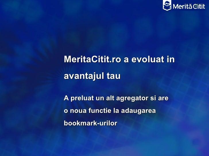 MeritaCitit.ro a evoluat inavantajul tauA preluat un alt agregator si areo noua functie la adaugareabookmark-urilor