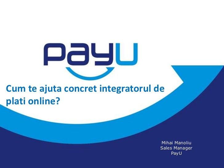 Cum te ajuta concret integratorul deplati online?                                   Mihai Manoliu                         ...