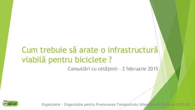Cum trebuie să arate o infrastructură viabilă pentru biciclete ? Consultări cu cetă enii – 2 februarie 2015ț Organizator –...