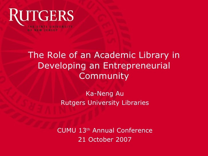 The Role of an Academic Library in Developing an Entrepreneurial Community Ka-Neng Au Rutgers University Libraries CUMU 13...