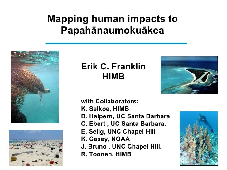 Mapping human impacts to Papah ā naumoku ā kea <ul><li>Erik C. Franklin </li></ul><ul><li>HIMB </li></ul><ul><ul><li>with ...