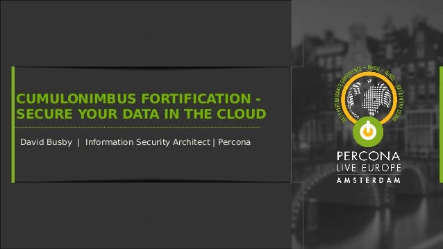 CUMULONIMBUS FORTIFICATION - SECURE YOUR DATA IN THE CLOUD David Busby | Information Security Architect | PerconaDavid Bus...