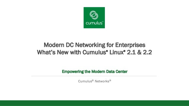 v Modern DC Networking for Enterprises What's New with Cumulus® Linux® 2.1 & 2.2 Empowering the Modern Data Center Cumulus...