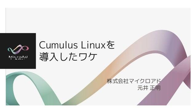 Cumulus Linuxを 導入したワケ 株式会社マイクロアド       元井 正明