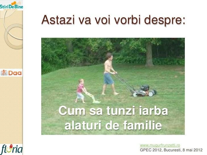Astazi va voi vorbi despre:   Cum sa tunzi iarba    alaturi de familie                  www.mugurfrunzetti.ro             ...