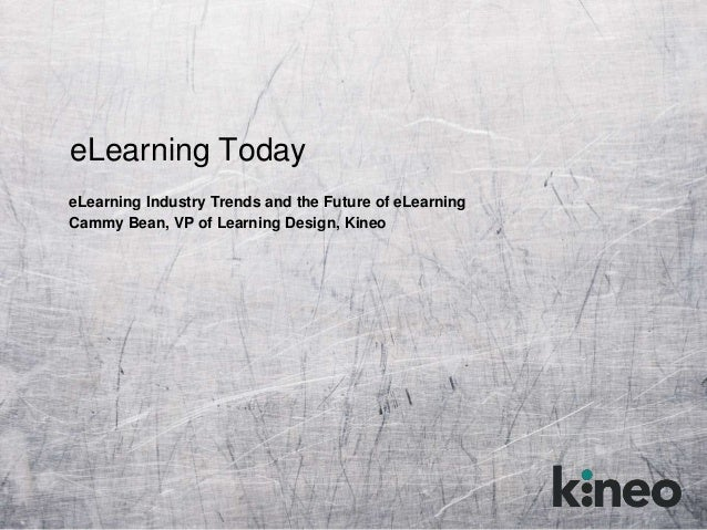 eLearning Today eLearning Industry Trends and the Future of eLearning Cammy Bean, VP of Learning Design, Kineo