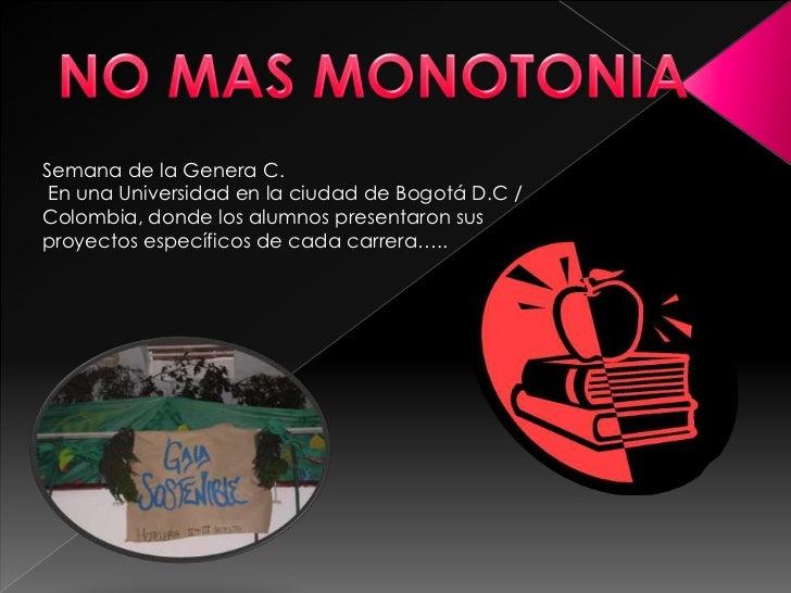 NO MAS MONOTONIA<br />Semana de la Genera C. <br />En una Universidad en la ciudad de Bogotá D.C / Colombia, donde los alu...