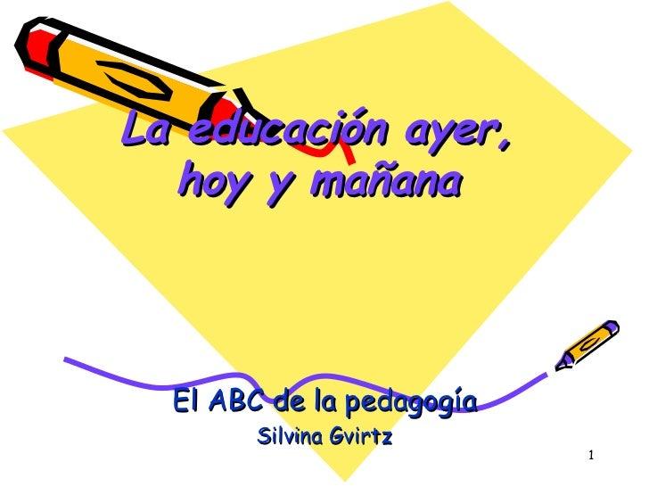 La educación ayer, hoy y mañana El ABC de la pedagogía Silvina Gvirtz