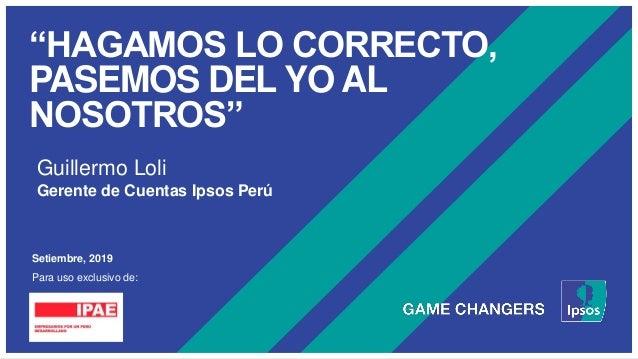 """""""HAGAMOS LO CORRECTO, PASEMOS DEL YO AL NOSOTROS"""" Setiembre, 2019 Para uso exclusivo de: Guillermo Loli Gerente de Cuentas..."""