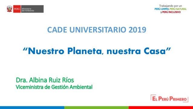 """PERÚ LIMPIO PERÚ NATURAL Dra. Albina Ruiz Ríos Viceministra de Gestión Ambiental CADE UNIVERSITARIO 2019 """"Nuestro Planeta,..."""